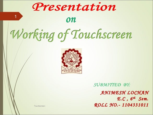 ANIMESH LOCHAN E.C , 6th Sem. ROLL NO.- 1104331011 SUBMITTED BY: Touchscreen 1