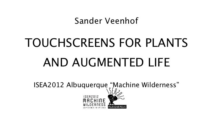 "Sander VeenhofTOUCHSCREENS FOR PLANTS   AND AUGMENTED LIFE ISEA2012 Albuquerque ""Machine Wilderness"""