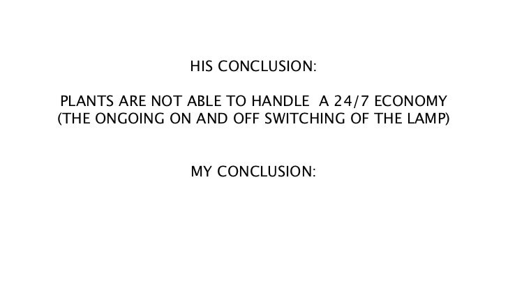 HIS CONCLUSION: PLANTS ARE NOT ABLE TO HANDLE A 24/7 ECONOMY(THE ONGOING ON AND OFF SWITCHING OF THE LAMP)               M...