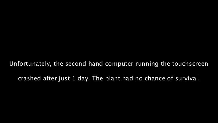 Unfortunately, the second hand computer running the touchscreen  crashed after just 1 day. The plant had no chance of surv...