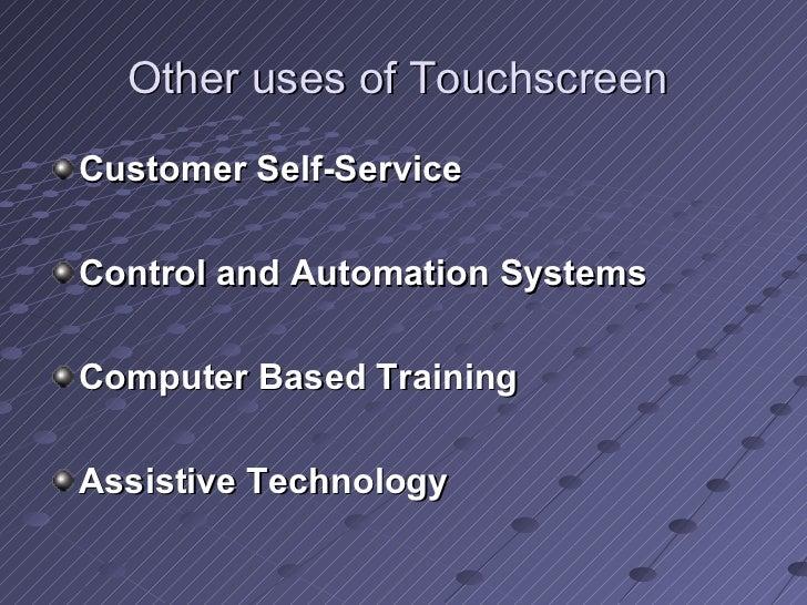 Other uses of Touchscreen  <ul><li>Customer Self-Service </li></ul><ul><li>Control and Automation Systems </li></ul><ul><l...