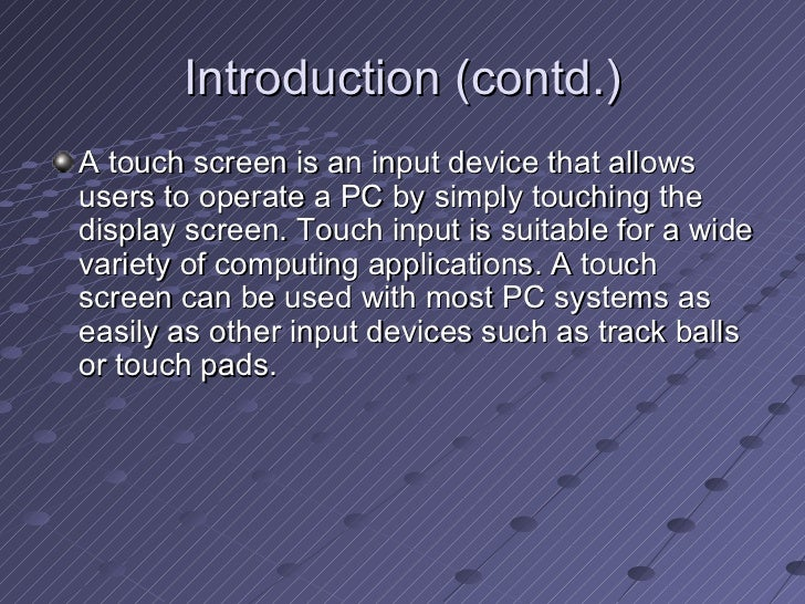 Introduction (contd.) <ul><li>A touch screen is an input device that allows users to operate a PC by simply touching the d...