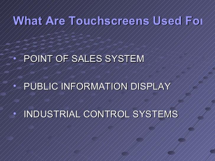 What Are Touchscreens Used For? <ul><li>POINT OF SALES SYSTEM </li></ul><ul><li>PUBLIC INFORMATION DISPLAY </li></ul><ul><...