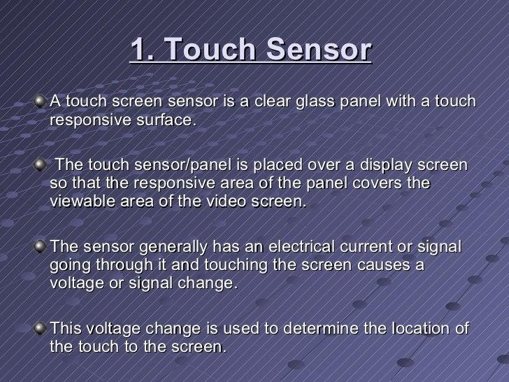 1. Touch Sensor   <ul><li>A touch screen sensor is a clear glass panel with a touch responsive surface. </li></ul><ul><li>...
