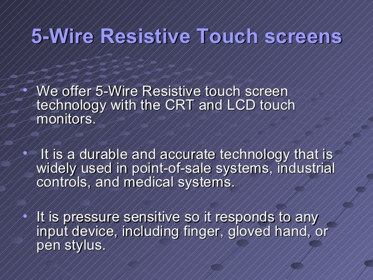 5-Wire Resistive Touch screens <ul><li>We offer 5-Wire Resistive touch screen technology with the CRT and LCD touch monito...