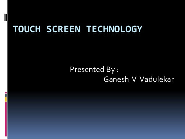 TOUCH SCREEN TECHNOLOGY Presented By : Ganesh V Vadulekar