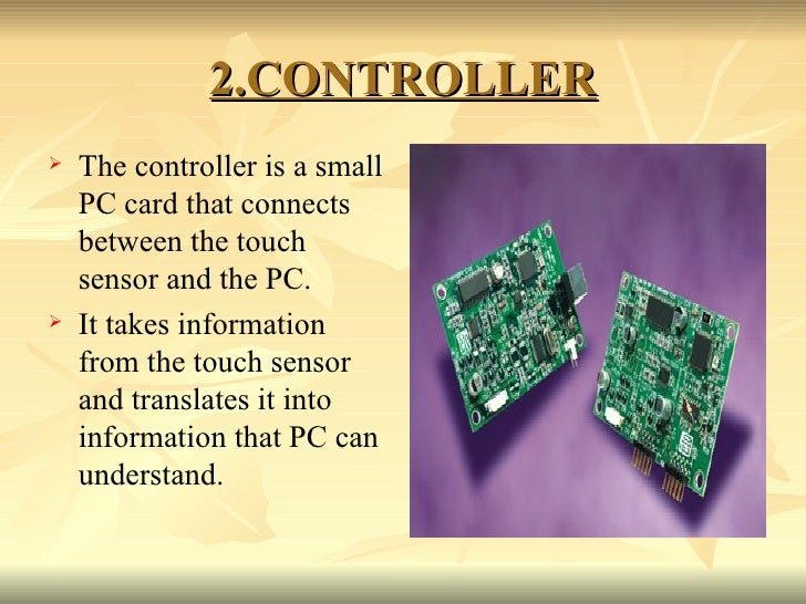 2.CONTROLLER <ul><li>The controller is a small PC card that connects between the touch sensor and the PC.  </li></ul><ul><...