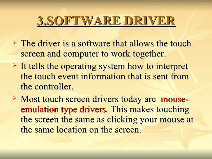 3.SOFTWARE DRIVER <ul><li>The driver is a software that allows the touch screen and computer to work together.  </li></ul>...