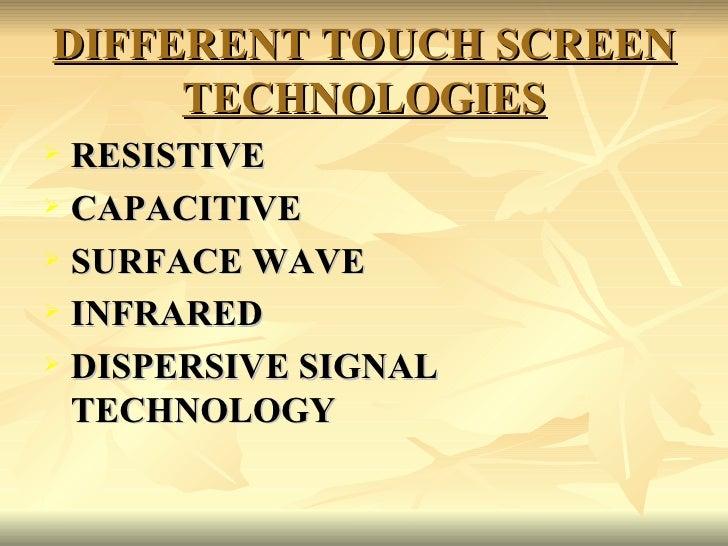 DIFFERENT TOUCH SCREEN TECHNOLOGIES <ul><li>RESISTIVE </li></ul><ul><li>CAPACITIVE </li></ul><ul><li>SURFACE WAVE </li></u...