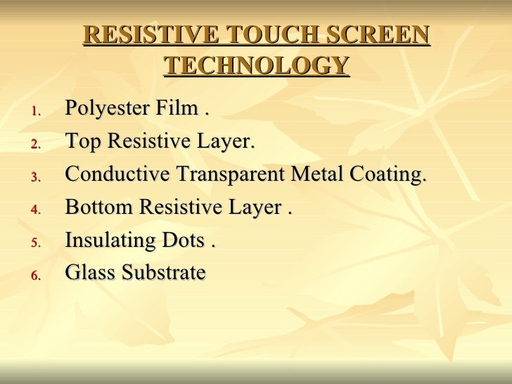 RESISTIVE TOUCH SCREEN TECHNOLOGY <ul><li>Polyester Film . </li></ul><ul><li>Top Resistive Layer. </li></ul><ul><li>Conduc...