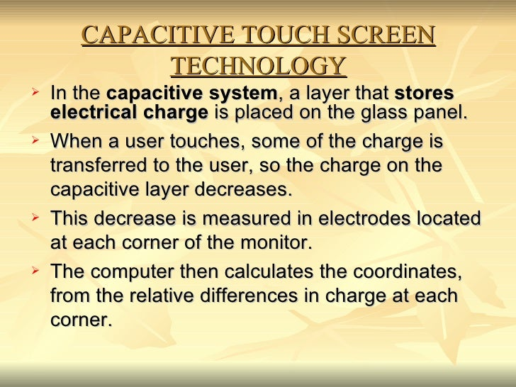 CAPACITIVE TOUCH SCREEN TECHNOLOGY <ul><li>In the  capacitive system , a layer that  stores electrical charge  is placed o...