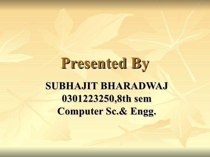 Presented By SUBHAJIT BHARADWAJ 0301223250,8th sem Computer Sc.& Engg.