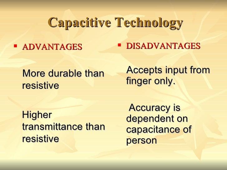 Capacitive Technology <ul><li>ADVANTAGES </li></ul><ul><li>  More durable than resistive  </li></ul><ul><li>Higher transm...