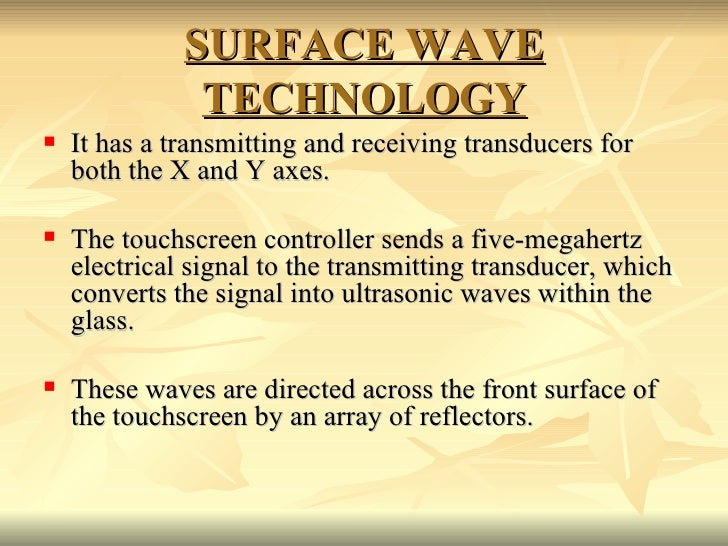SURFACE WAVE TECHNOLOGY <ul><li>It has a transmitting and receiving transducers for both the X and Y axes. </li></ul><ul><...
