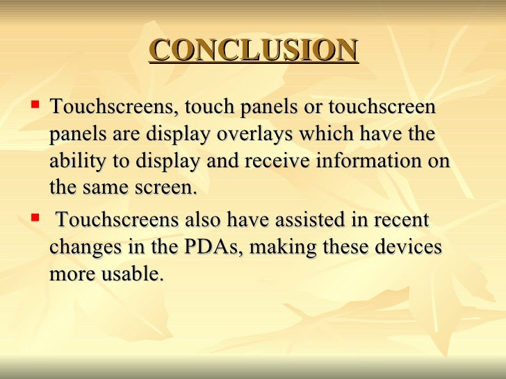 CONCLUSION <ul><li>Touchscreens, touch panels or touchscreen panels are display overlays which have the ability to display...