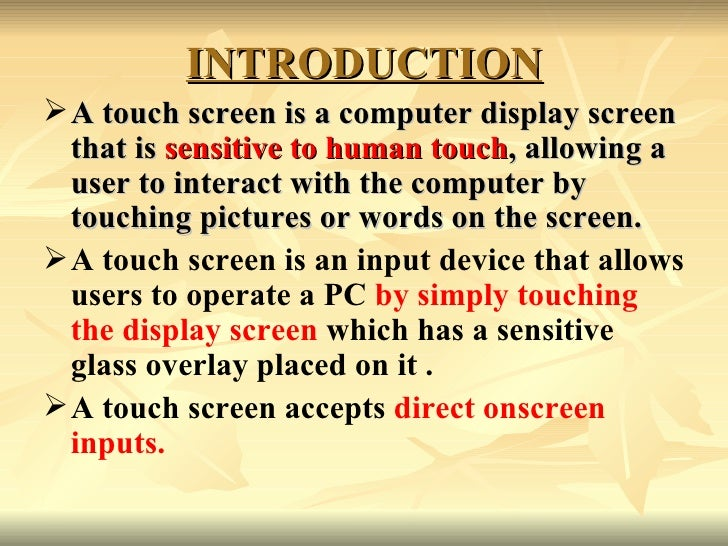 INTRODUCTION <ul><li>A touch screen is a computer display screen that is  sensitive to human touch , allowing a user to in...