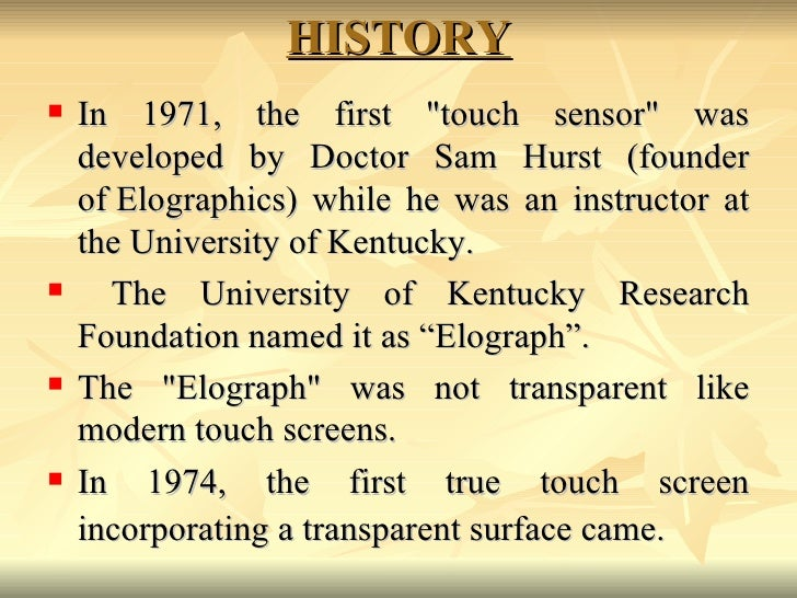 HISTORY <ul><li>In 1971, the first &quot;touch sensor&quot; was developed by Doctor Sam Hurst (founder ofElographics) whi...
