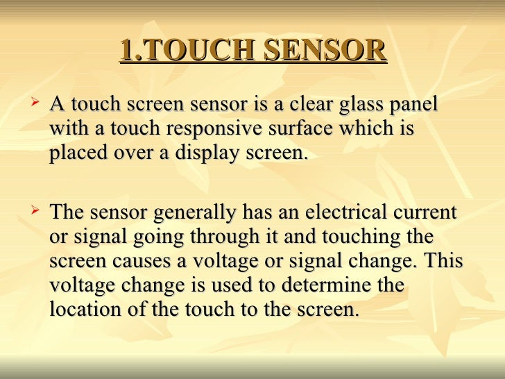 1.TOUCH SENSOR <ul><li>A touch screen sensor is a clear glass panel with a touch responsive surface which is placed over a...