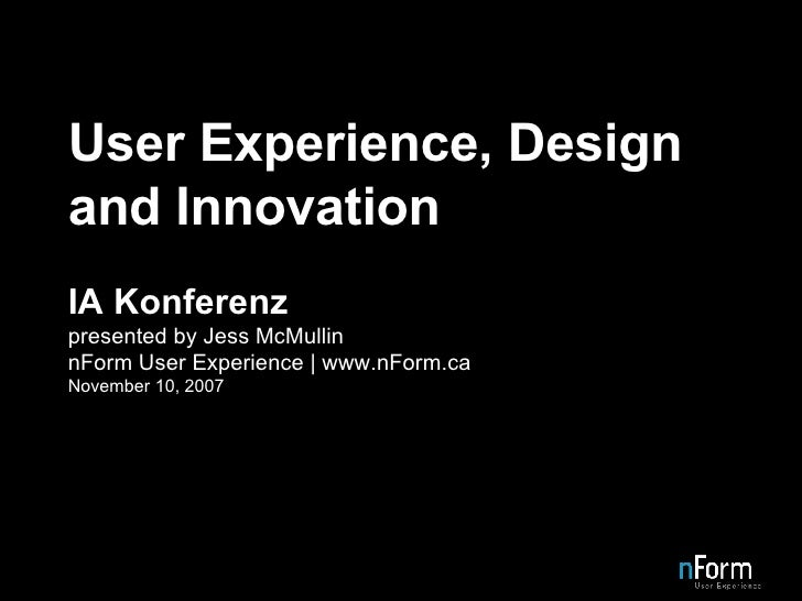 User Experience, Design and Innovation IA Konferenz presented by Jess McMullin nForm User Experience | www.nForm.ca Novemb...