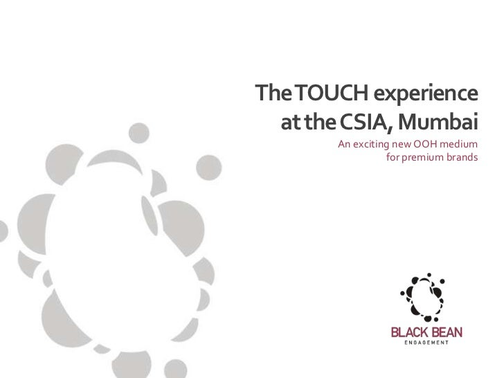The TOUCH experience  at the CSIA, Mumbai       An exciting new OOH medium                 for premium brands