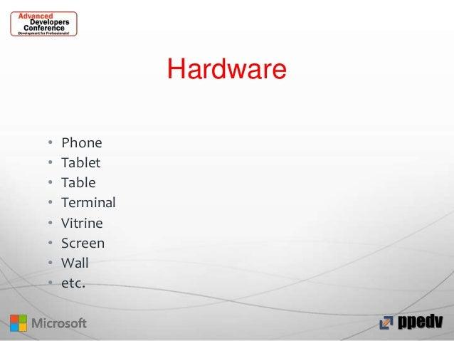Hardware • • • • • • • •  Phone Tablet Table Terminal Vitrine Screen Wall etc.