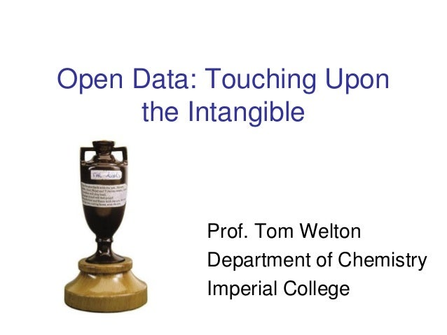 Open Data: Touching Upon the Intangible Prof. Tom Welton Department of Chemistry Imperial College