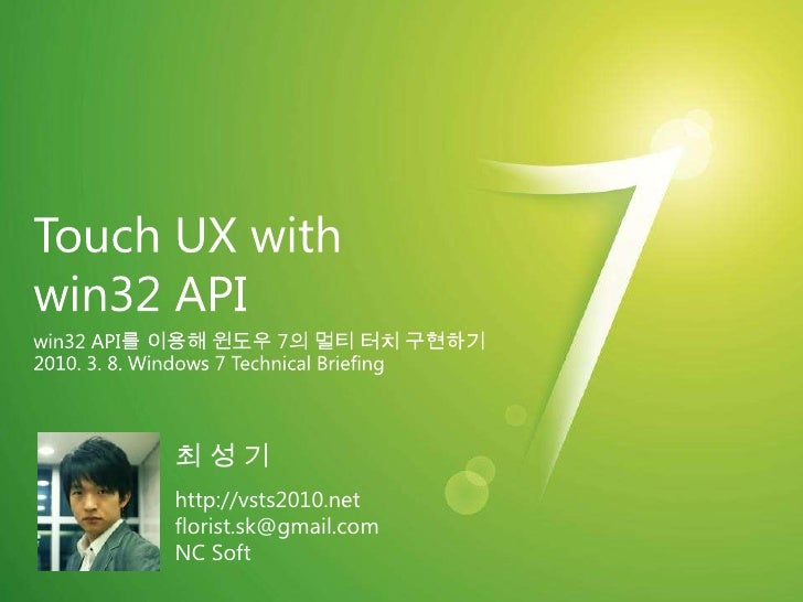 Touch UX with win32 API<br />win32 API를 이용해 윈도우 7의 멀티 터치 구현하기<br />2010. 3. 8. Windows 7 Technical Briefing<br />최 성 기<br ...