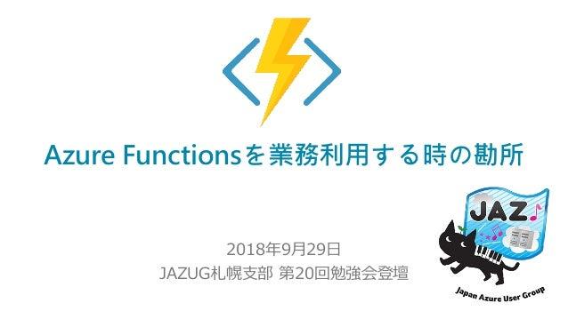 Azure Functionsを業務利用する時の勘所 2018年9月29日 JAZUG札幌支部 第20回勉強会登壇
