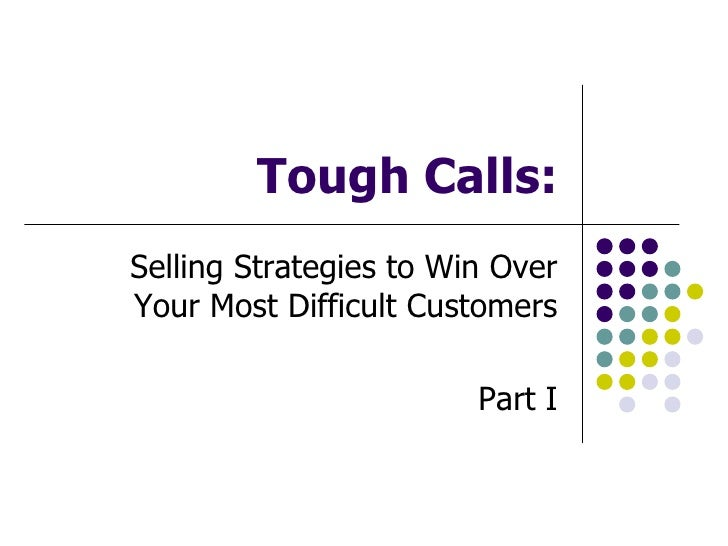 Tough Calls: Selling Strategies to Win Over Your Most Difficult Customers                          Part I