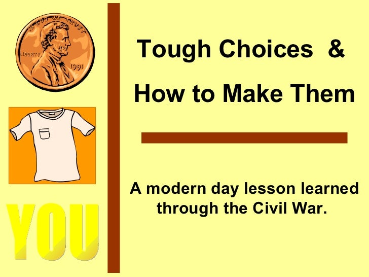 YOU Tough Choices  &  How to Make Them A modern day lesson learned through the Civil War.