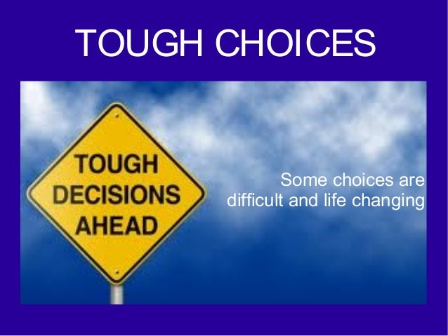 TOUGH CHOICES  Some choices are difficult and life changing