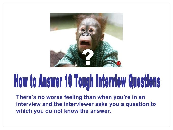 ? How to Answer 10 Tough Interview Questions There's no worse feeling than when you're in an interview and the interviewer...