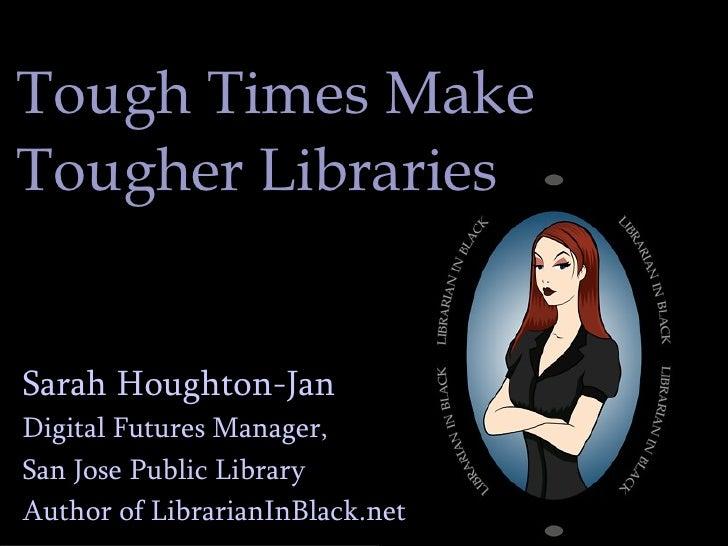 Tough Times Make  Tougher Libraries Sarah Houghton-Jan Digital Futures Manager,  San Jose Public Library Author of Librari...