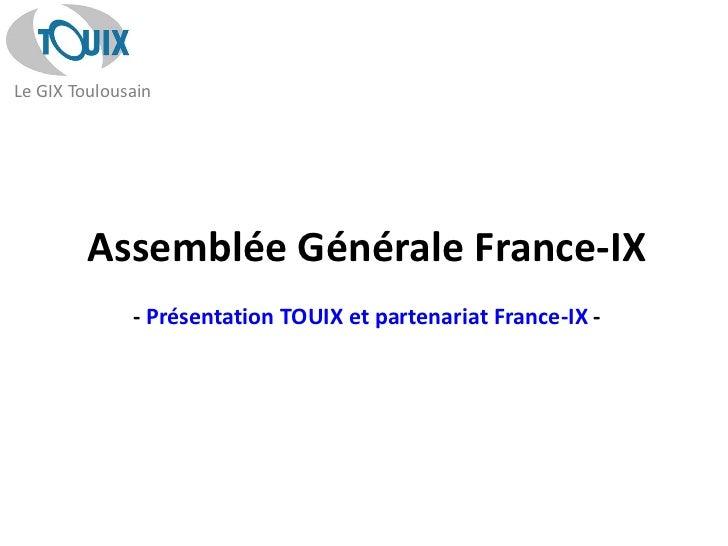 Le GIX Toulousain         Assemblée Générale France-IX              - Présentation TOUIX et partenariat France-IX -