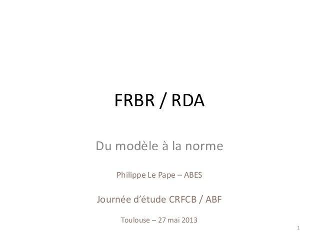 Philippe Le Pape – ABESJournée d'étude CRFCB / ABFToulouse – 27 mai 2013FRBR / RDADu modèle à la norme1