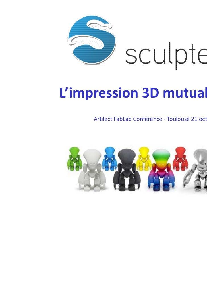 L'impression 3D mutualisée     Artilect FabLab Conférence - Toulouse 21 octobre 2011