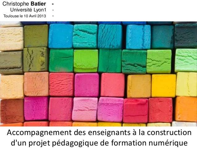 Christophe Batier           -    Université Lyon1        -Toulouse le 10 Avril 2013   -  Accompagnement des enseignants à ...