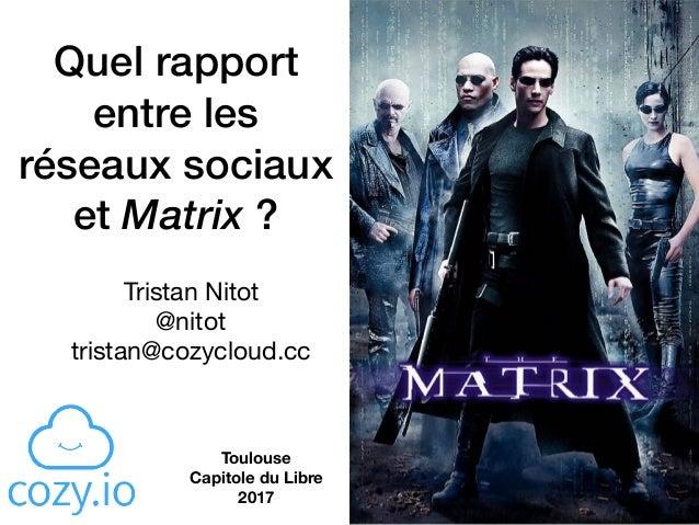 Quel rapport entre les réseaux sociaux et Matrix ? Tristan Nitot  @nitot  tristan@cozycloud.cc Toulouse  Capitole du Lib...