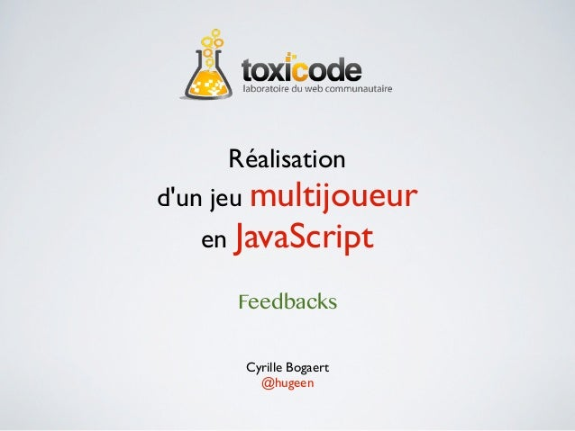 Réalisationdun jeu multijoueur   en JavaScript      Feedbacks      Cyrille Bogaert        @hugeen