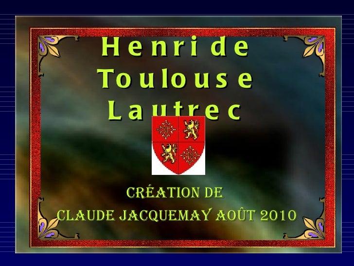 H e nri de    To u l o u s e     L a utre c        Création deClaude JaCquemay août 2010
