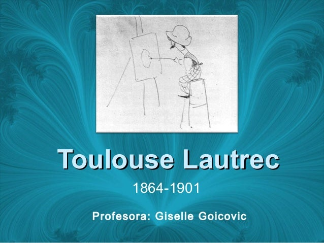 Toulouse LautrecToulouse Lautrec 1864-1901 Profesora: Giselle Goicovic