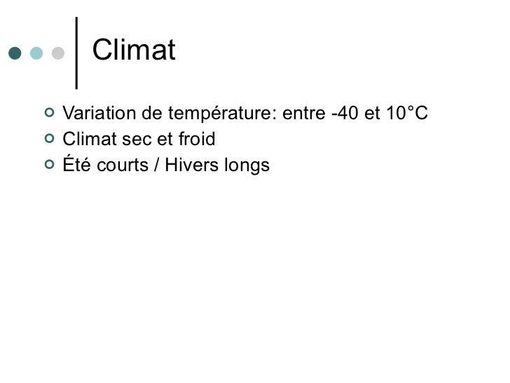 Climat <ul><li>Variation de temp érature: entre -40 et 10°C </li></ul><ul><li>Climat sec et froid </li></ul><ul><li>Été co...