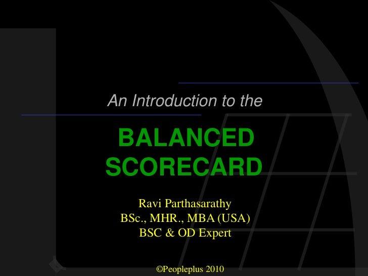 An Introduction to the BALANCEDSCORECARD    Ravi Parthasarathy BSc., MHR., MBA (USA)    BSC & OD Expert       ©Peopleplus ...
