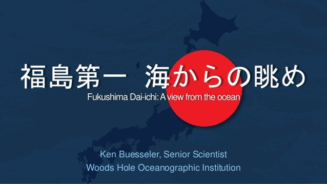 Fukushima Dai-ichi:Aview from the ocean Ken Buesseler, Senior Scientist Woods Hole Oceanographic Institution 福島第一 海からの眺め