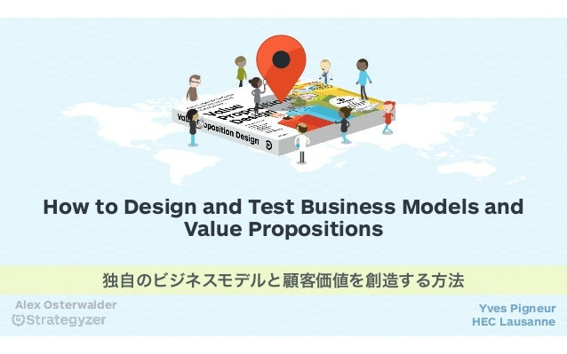 How to Design and Test Business Models and Value Propositions Yves Pigneur HEC Lausanne Alex Osterwalder 独自のビジネスモデルと顧客価値を創...