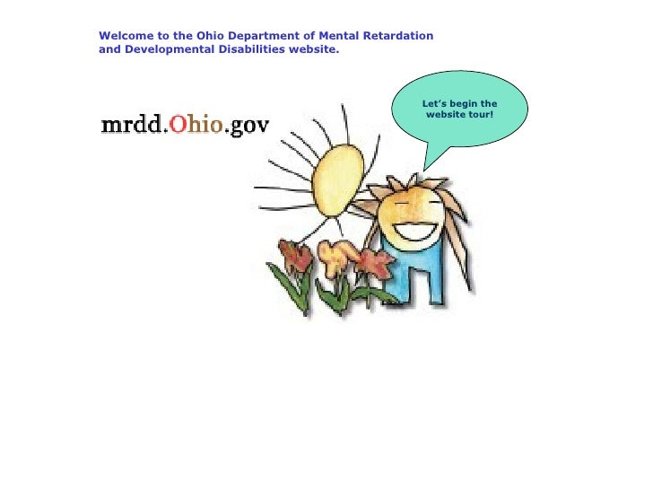 Welcome to the Ohio Department of Mental Retardation and Developmental Disabilities website. Let's begin the website tour!