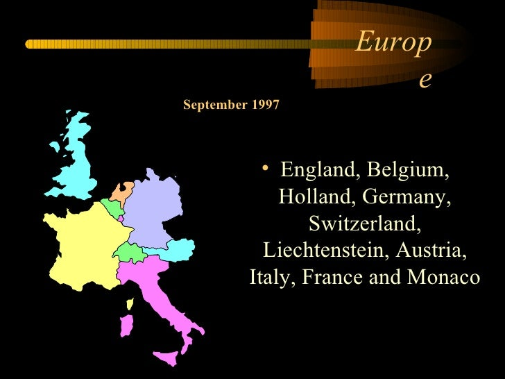 Europe <ul><li>England, Belgium, Holland, Germany, Switzerland, Liechtenstein, Austria, Italy, France and Monaco </li></ul...