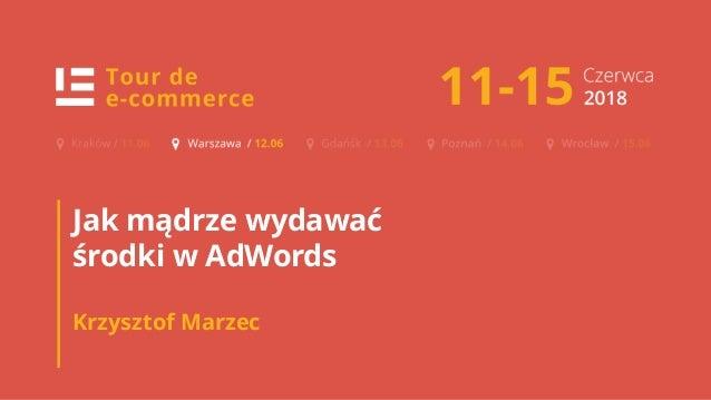 TOUR DE E-COMMERCE KRAKÓW 1 Jak mądrze wydawać środki w AdWords Krzysztof Marzec