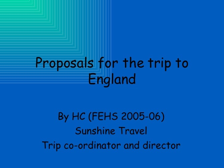 Proposals for the trip to England By HC (FEHS 2005-06) Sunshine Travel Trip co-ordinator and director