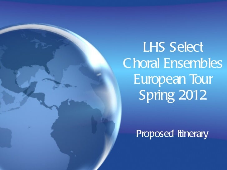 LHS Select Choral Ensembles European Tour Spring 2012 Proposed Itinerary